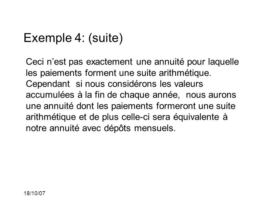 18/10/07 Exemple 4: (suite) Ceci nest pas exactement une annuité pour laquelle les paiements forment une suite arithmétique. Cependant si nous considé