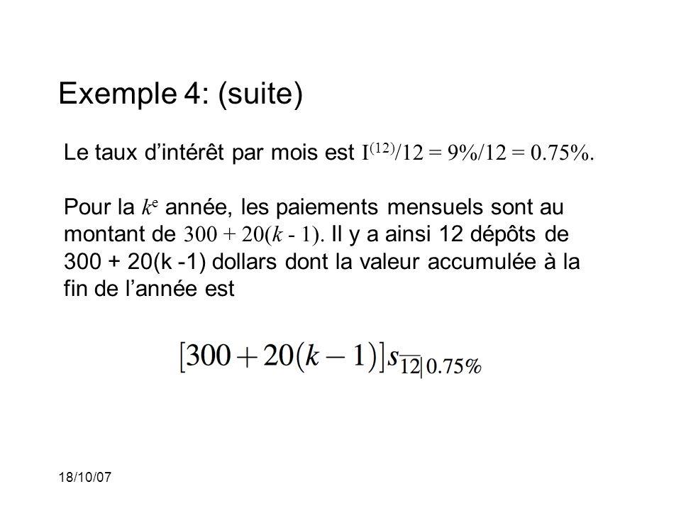 18/10/07 Exemple 4: (suite) Le taux dintérêt par mois est I (12) /12 = 9%/12 = 0.75%. Pour la k e année, les paiements mensuels sont au montant de 300