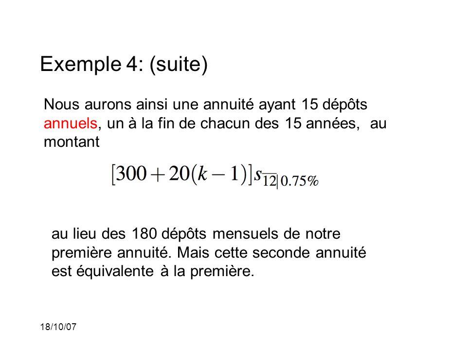 18/10/07 Exemple 4: (suite) Nous aurons ainsi une annuité ayant 15 dépôts annuels, un à la fin de chacun des 15 années, au montant au lieu des 180 dépôts mensuels de notre première annuité.