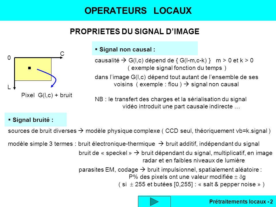 Prétraitements locaux - 2 PROPRIETES DU SIGNAL DIMAGE OPERATEURS LOCAUX 0 L C Pixel G(l,c) + bruit Signal non causal : causalité G(l,c) dépend de { G(