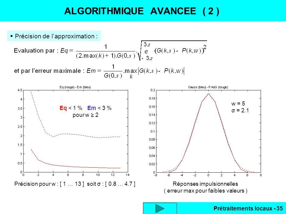 Prétraitements locaux - 35 ALGORITHMIQUE AVANCEE ( 2 ) Précision de lapproximation : Eq < 1 % Em < 3 % pour w 2 w = 5 σ = 2.1 Réponses impulsionnelles