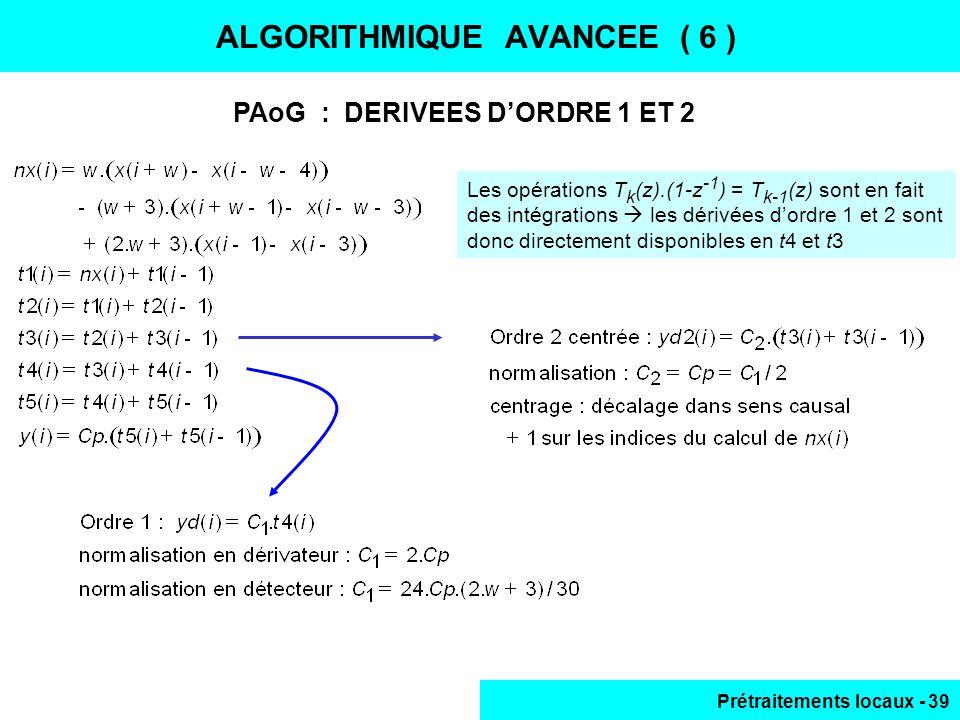 Prétraitements locaux - 39 ALGORITHMIQUE AVANCEE ( 6 ) PAoG : DERIVEES DORDRE 1 ET 2 Les opérations T k (z).(1-z -1 ) = T k-1 (z) sont en fait des int