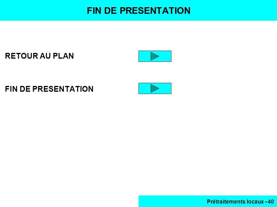 Prétraitements locaux - 40 RETOUR AU PLAN FIN DE PRESENTATION