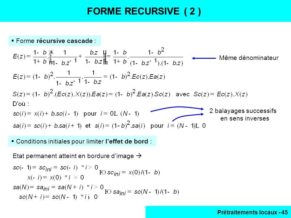 Prétraitements locaux - 45 FORME RECURSIVE ( 2 ) Forme récursive cascade : Même dénominateur Conditions initiales pour limiter leffet de bord : 2 bala