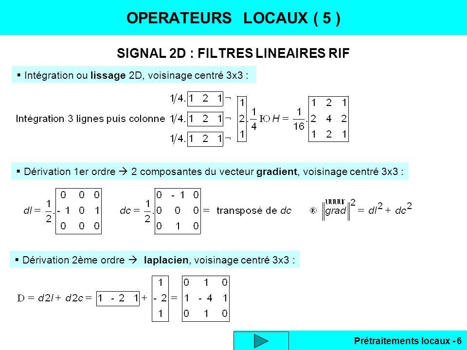 Prétraitements locaux - 27 LISSAGE DES BRUITS ( 9 ) Phase 1 : causalPhase 2 : anticausal Initialisation par 1er pixel image Initialisation par dernier pixel lissé … et reste le coefficient multiplicateur (1-b) 2 en ligne et en colonne, soit (1-b) 4 Bilan des nombres dopérations en 2D :lissage ligne 2 * et 2 + lissage colonne 2 * et 2 + soit 5 * et 4 + par pixel coefficient final 1 *