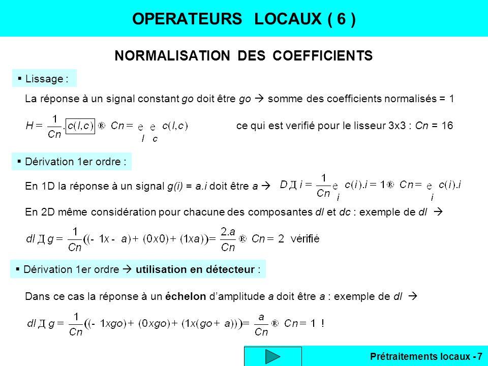 Prétraitements locaux - 8 PROPRIETES DES FILTRES LINEAIRES OPERATEURS LOCAUX ( 7 ) Autre interprétation des opérateurs locaux : filtres à réponse impulsionnelle finie ( RIF ) Application du filtre à limage : convolution 2D s = H g Filtres séparables : réduction des calculs Si H(n,m) peut se mettre sous forme produit : H = hl(n).hc(m) filtre séparable exemple : le filtre lisseur, par construction 2 convolutions 1D en cascade : s = ( hl g ) hc = g ( hl hc ) nbre produits cumulés : N 2 en 2D 2.N en séparable