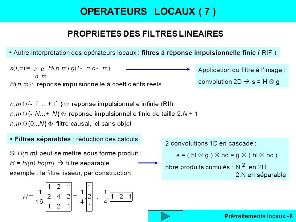 Prétraitements locaux - 29 LISSAGE DES BRUITS ( 11 ) Nagao optimisé : 9 secteurs identiques 3 x 3 dans une fenêtre 5 x 5 S0 S1 S2 S3 S4 S5 S6 S7 S8 NB : - médiane ou moyenne tronquée au lieu de moyenne robustesse au bruit impulsionnel - transition raide non bruitée (hypothèse théorique) effet de dentelle sur la zone de contraste Intérêt : au cours du déplacement de lopérateur en ligne : S0 S8 S4 Les calculs pour un secteur 3 x 3 sont utilisés en 9 positions différentes charge de calcul S0 S8 S4 Même colonne image