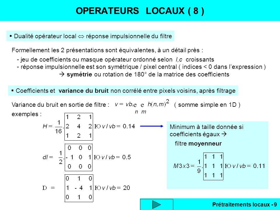 Prétraitements locaux - 10 OPERATEURS LOCAUX ( 9 ) Amélioration du comportement vis-à-vis du bruit - Laplacien modifié : combinaison de 2 laplaciens selon des axes à 45° : - Opérateur dérivée 1ère : combinaison lissage puis dérivation ( ou inverse, commutatif ) Gain très limité .