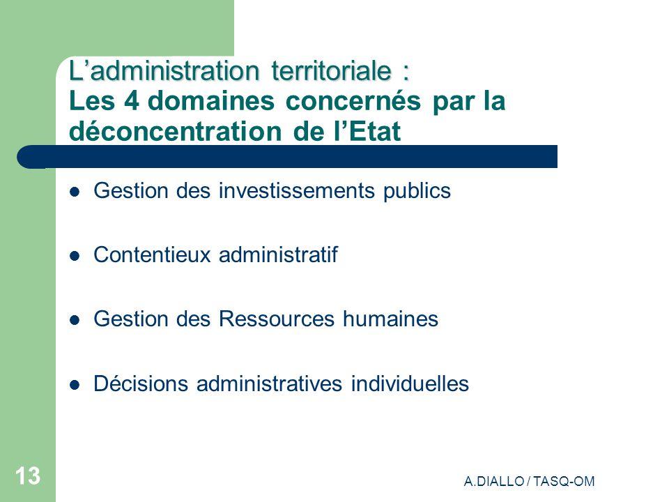 A.DIALLO / TASQ-OM 12 Ladministration territoriale « Ladministration territoriale de la République est assurée par les collectivités territoriales et par les services déconcentrés de lEtat.