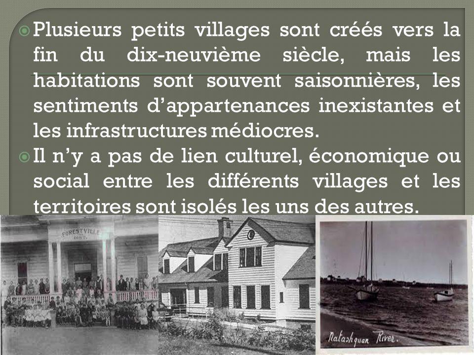Plusieurs petits villages sont créés vers la fin du dix-neuvième siècle, mais les habitations sont souvent saisonnières, les sentiments dappartenances inexistantes et les infrastructures médiocres.