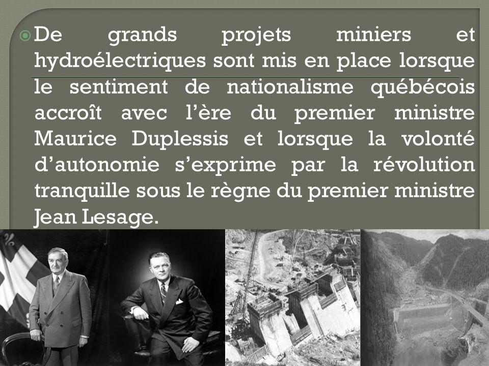 De grands projets miniers et hydroélectriques sont mis en place lorsque le sentiment de nationalisme québécois accroît avec lère du premier ministre Maurice Duplessis et lorsque la volonté dautonomie sexprime par la révolution tranquille sous le règne du premier ministre Jean Lesage.