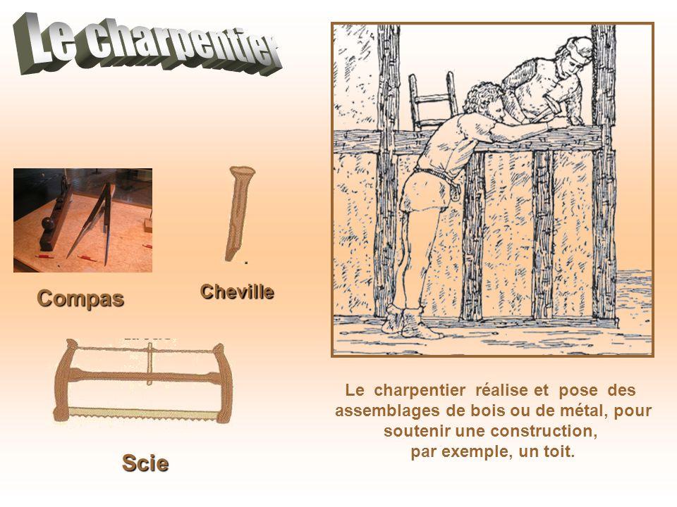 Compas Le charpentier réalise et pose des assemblages de bois ou de métal, pour soutenir une construction, par exemple, un toit. Scie Cheville