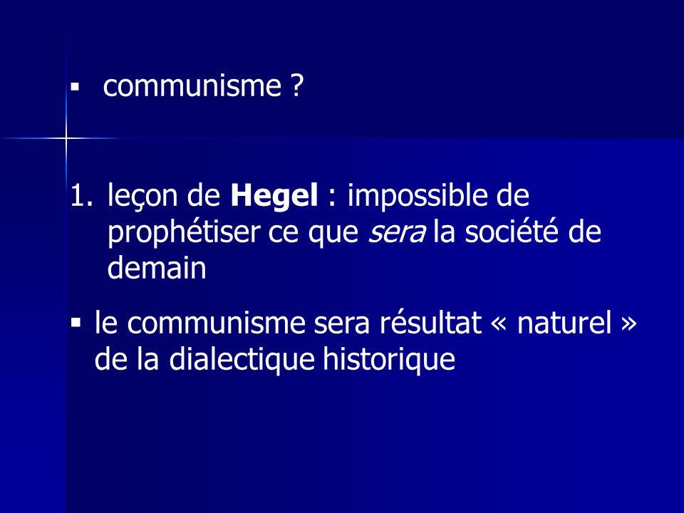 communisme ? 1.leçon de Hegel : impossible de prophétiser ce que sera la société de demain le communisme sera résultat « naturel » de la dialectique h