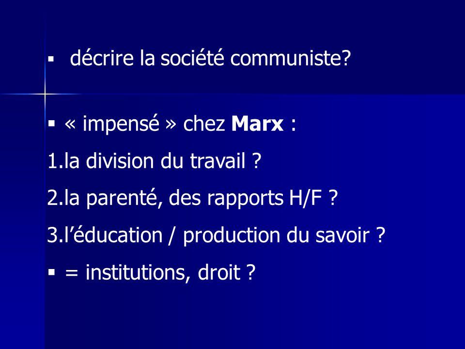 décrire la société communiste? « impensé » chez Marx : 1.la division du travail ? 2.la parenté, des rapports H/F ? 3.léducation / production du savoir