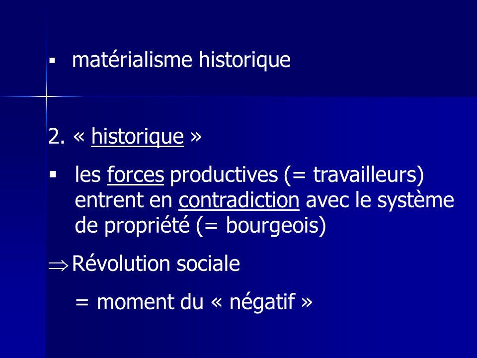 matérialisme historique 2. « historique » les forces productives (= travailleurs) entrent en contradiction avec le système de propriété (= bourgeois)