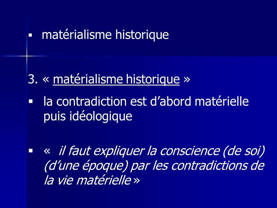 matérialisme historique 3. « matérialisme historique » la contradiction est dabord matérielle puis idéologique « il faut expliquer la conscience (de s