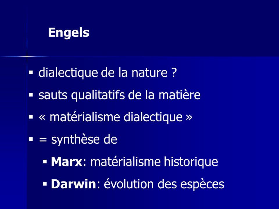 dialectique de la nature ? sauts qualitatifs de la matière « matérialisme dialectique » = synthèse de Marx: matérialisme historique Darwin: évolution