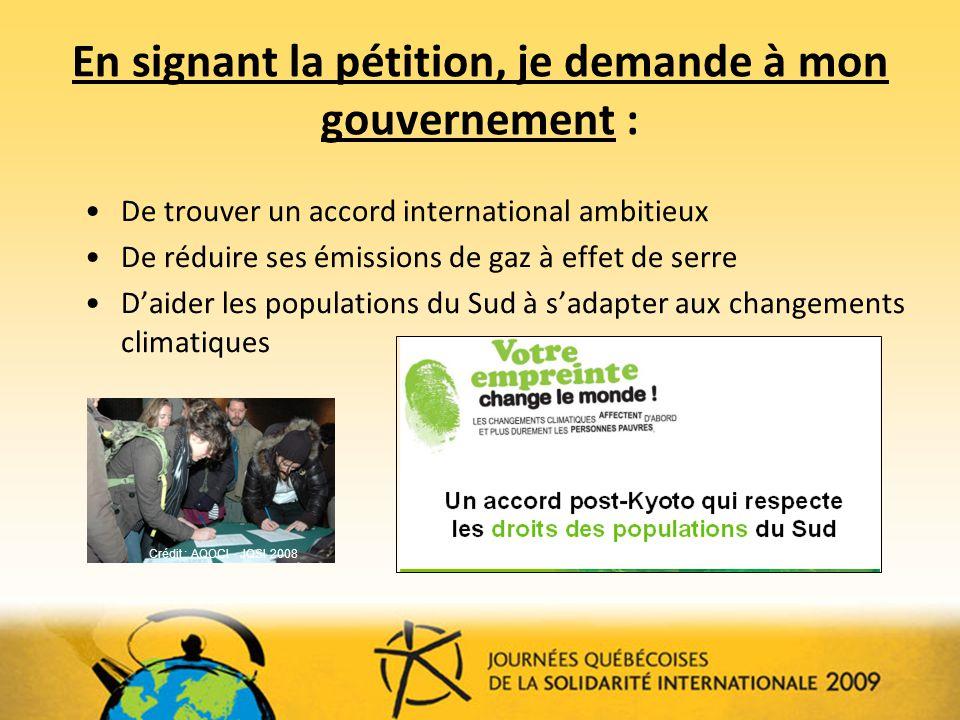 En signant la pétition, je demande à mon gouvernement : De trouver un accord international ambitieux De réduire ses émissions de gaz à effet de serre Daider les populations du Sud à sadapter aux changements climatiques Crédit : AQOCI - JQSI 2008