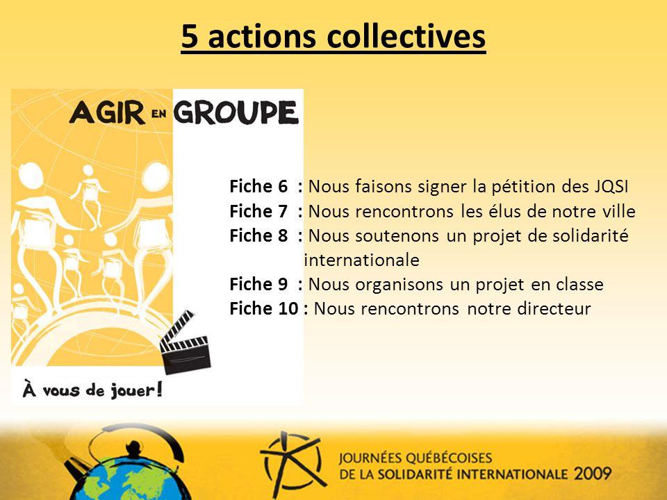 5 actions collectives Fiche 6 : Nous faisons signer la pétition des JQSI Fiche 7 : Nous rencontrons les élus de notre ville Fiche 8 : Nous soutenons un projet de solidarité internationale Fiche 9 : Nous organisons un projet en classe Fiche 10 : Nous rencontrons notre directeur