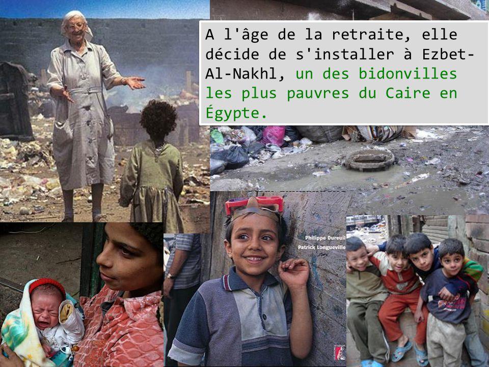 A l'âge de la retraite, elle décide de s'installer à Ezbet- Al-Nakhl, un des bidonvilles les plus pauvres du Caire en Égypte.