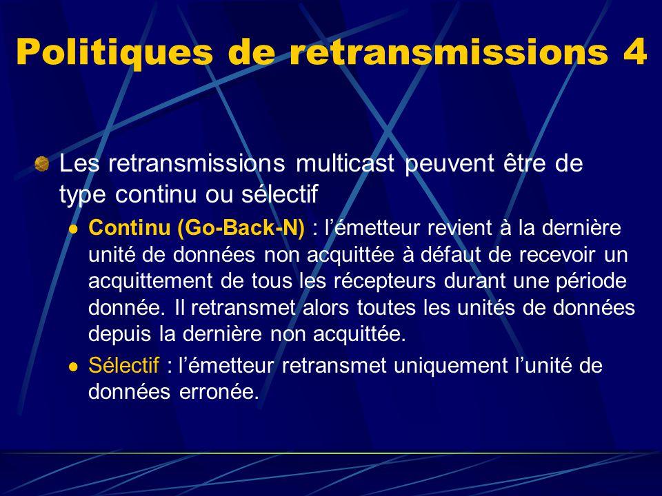 Politiques de retransmissions 4 Les retransmissions multicast peuvent être de type continu ou sélectif Continu (Go-Back-N) : lémetteur revient à la dernière unité de données non acquittée à défaut de recevoir un acquittement de tous les récepteurs durant une période donnée.