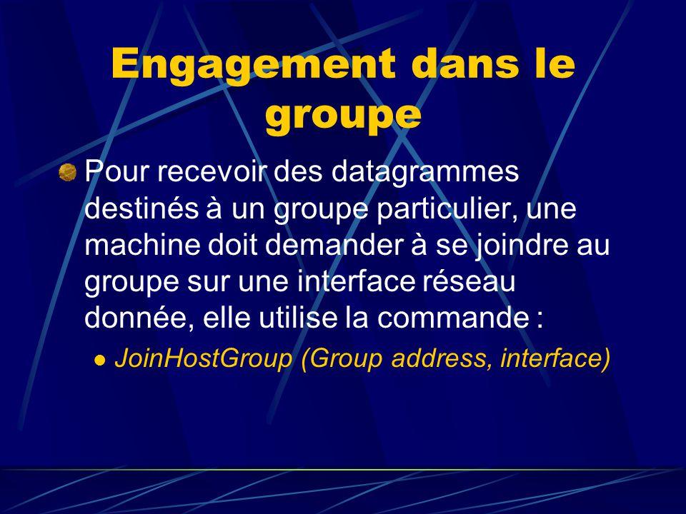 Engagement dans le groupe Pour recevoir des datagrammes destinés à un groupe particulier, une machine doit demander à se joindre au groupe sur une interface réseau donnée, elle utilise la commande : JoinHostGroup (Group address, interface)