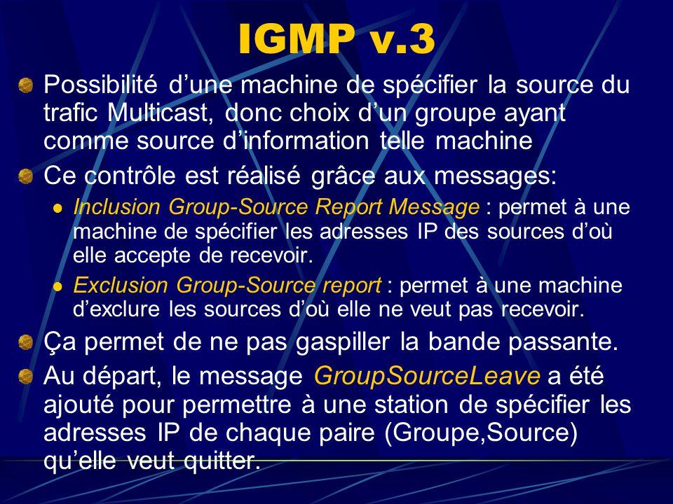 IGMP v.3 Possibilité dune machine de spécifier la source du trafic Multicast, donc choix dun groupe ayant comme source dinformation telle machine Ce contrôle est réalisé grâce aux messages: Inclusion Group-Source Report Message : permet à une machine de spécifier les adresses IP des sources doù elle accepte de recevoir.