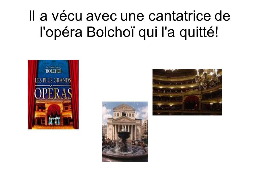 Il a vécu avec une cantatrice de l opéra Bolchoï qui l a quitté!