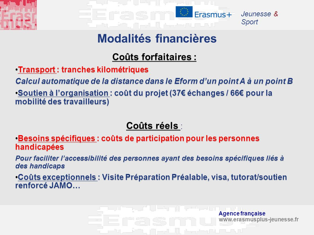 Agence française www.erasmusplus-jeunesse.fr Jeunesse & Sport Modalités financières Coûts forfaitaires : Transport : tranches kilométriques Calcul aut