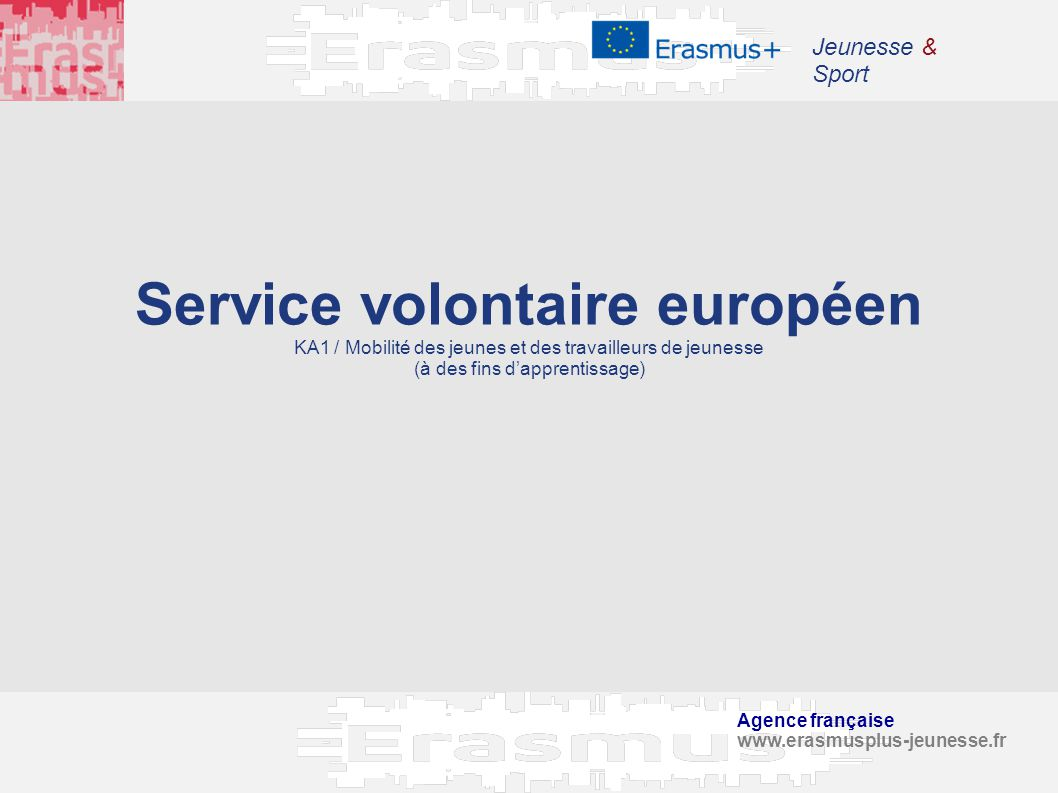 Agence française www.erasmusplus-jeunesse.fr Jeunesse & Sport Service volontaire européen KA1 / Mobilité des jeunes et des travailleurs de jeunesse (à