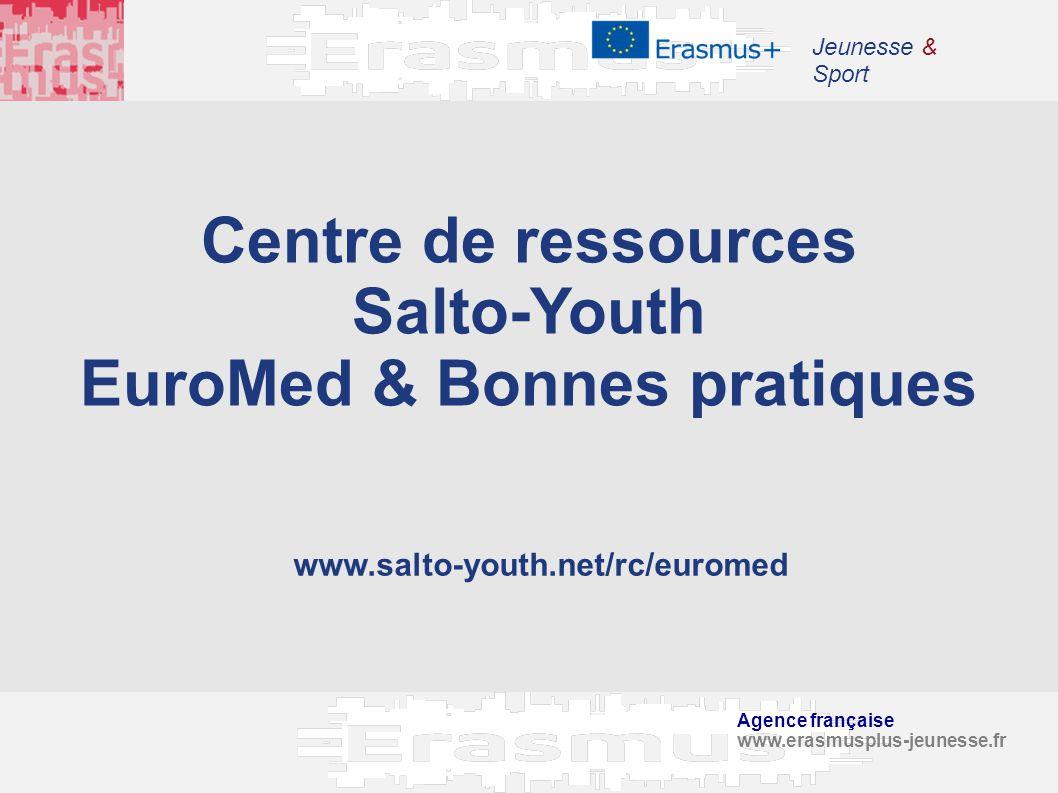 Agence française www.erasmusplus-jeunesse.fr Jeunesse & Sport Centre de ressources Salto-Youth EuroMed & Bonnes pratiques www.salto-youth.net/rc/eurom