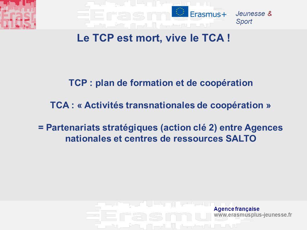 Agence française www.erasmusplus-jeunesse.fr Jeunesse & Sport Le TCP est mort, vive le TCA ! TCP : plan de formation et de coopération TCA : « Activit