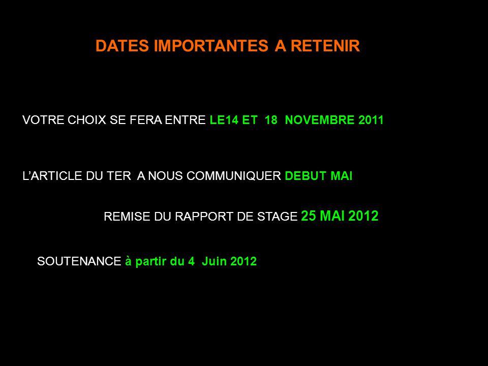 DATES IMPORTANTES A RETENIR VOTRE CHOIX SE FERA ENTRE LE14 ET 18 NOVEMBRE 2011 REMISE DU RAPPORT DE STAGE 25 MAI 2012 SOUTENANCE à partir du 4 Juin 20