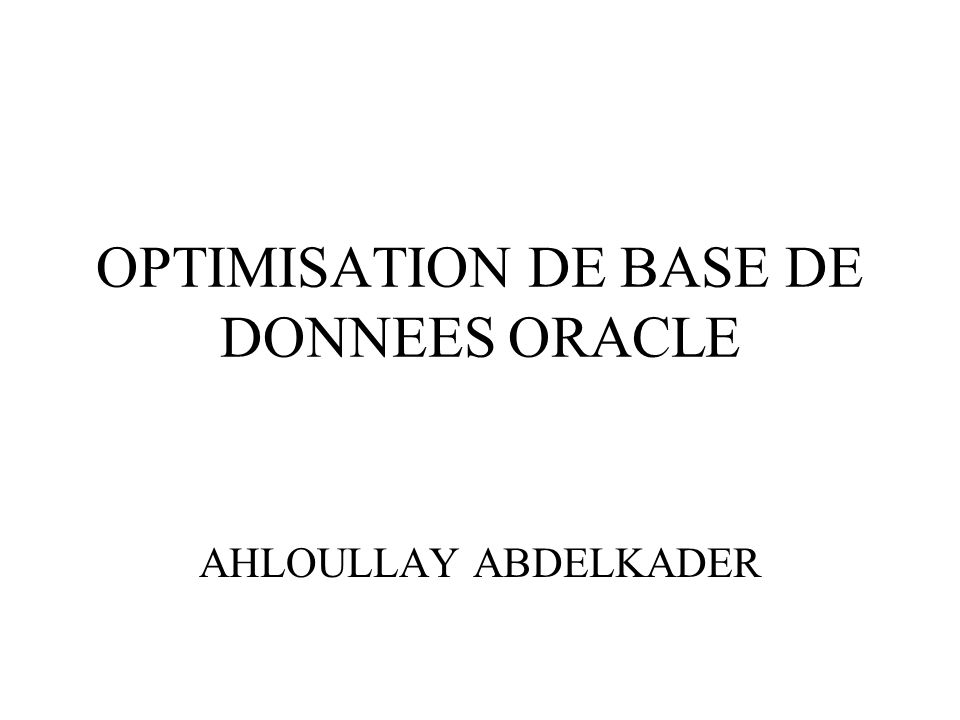 OPTIMISATION DE BASE DE DONNEES ORACLE AHLOULLAY ABDELKADER