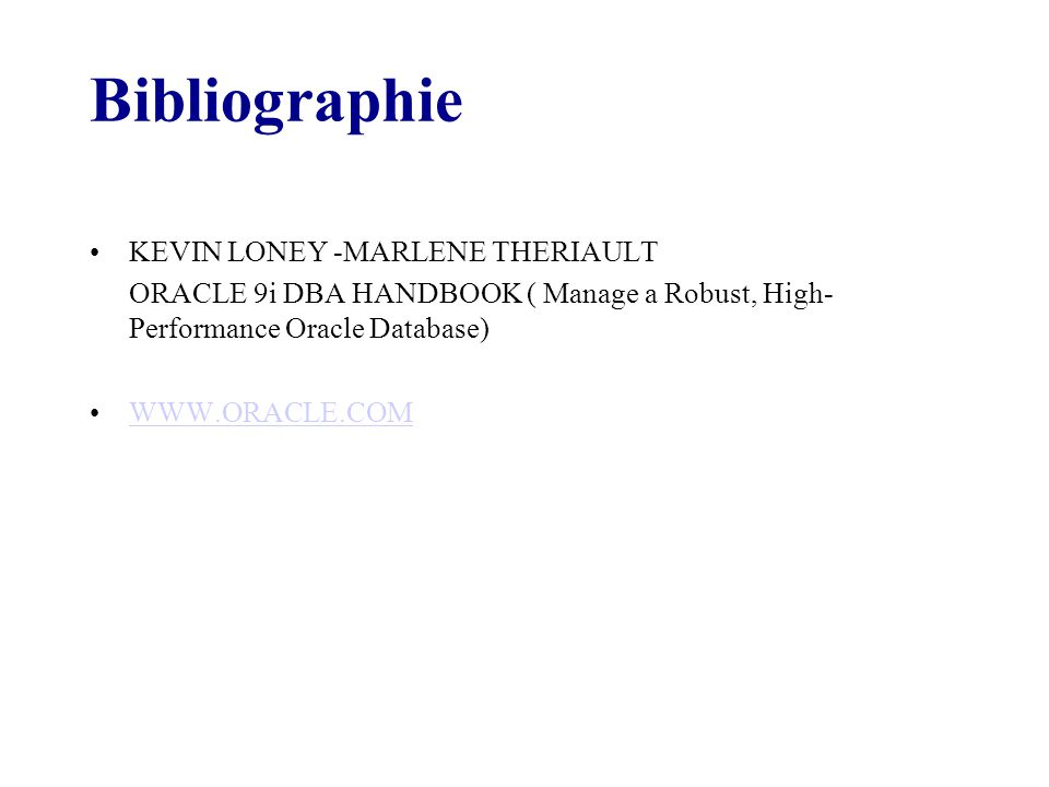 Bibliographie KEVIN LONEY -MARLENE THERIAULT ORACLE 9i DBA HANDBOOK ( Manage a Robust, High- Performance Oracle Database) WWW.ORACLE.COM