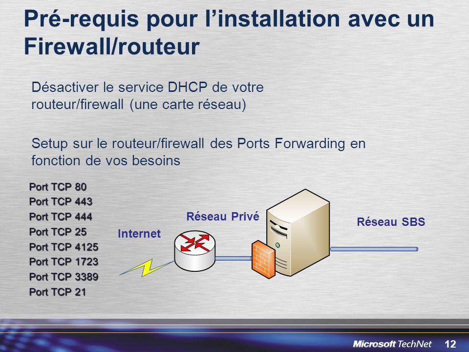 12 Pré-requis pour linstallation avec un Firewall/routeur Désactiver le service DHCP de votre routeur/firewall (une carte réseau) Setup sur le routeur