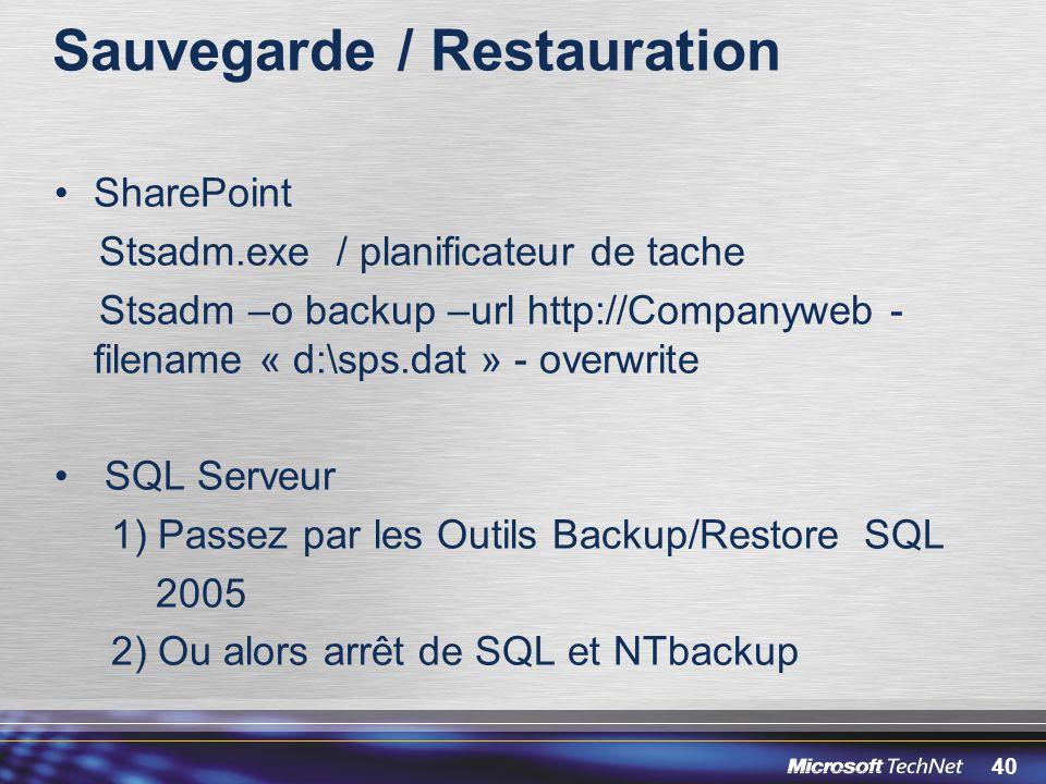 40 Sauvegarde / Restauration SharePoint Stsadm.exe / planificateur de tache Stsadm –o backup –url http://Companyweb - filename « d:\sps.dat » - overwr