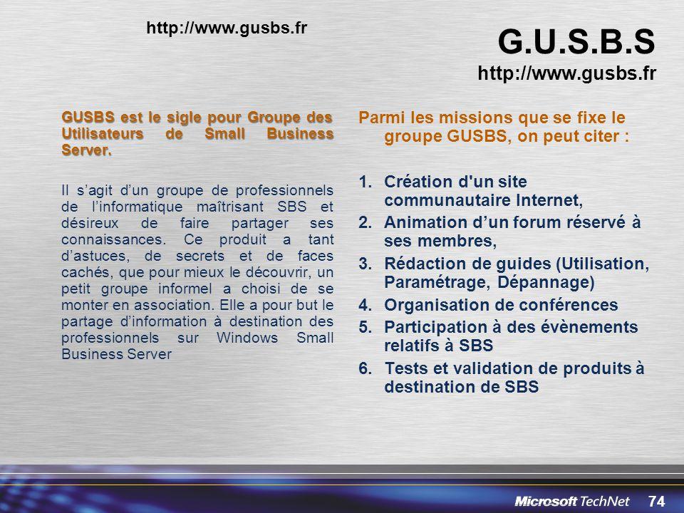 74 G.U.S.B.S http://www.gusbs.fr GUSBS est le sigle pour Groupe des Utilisateurs de Small Business Server. Il sagit dun groupe de professionnels de li