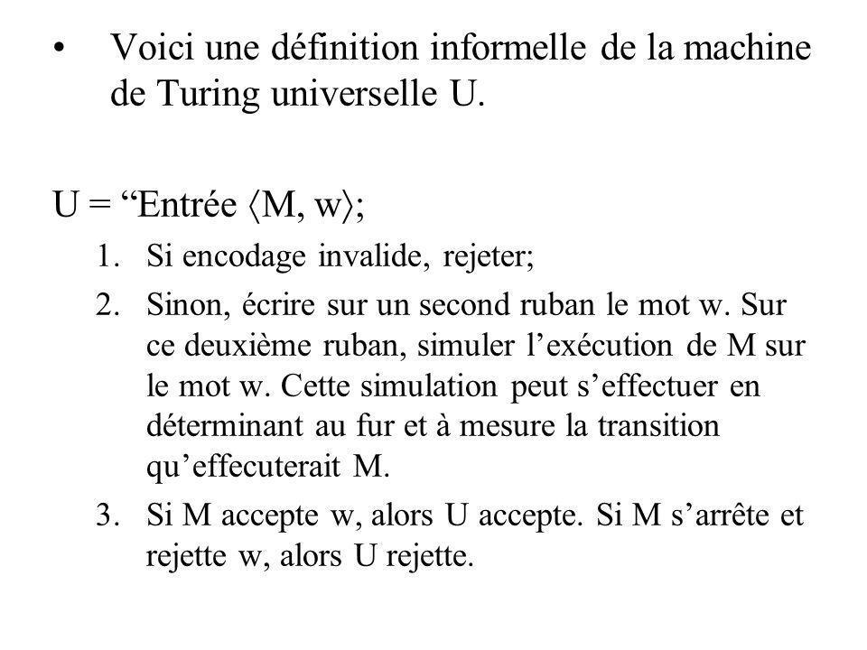 Voici une définition informelle de la machine de Turing universelle U. U = Entrée M, w 1.Si encodage invalide, rejeter; 2.Sinon, écrire sur un second