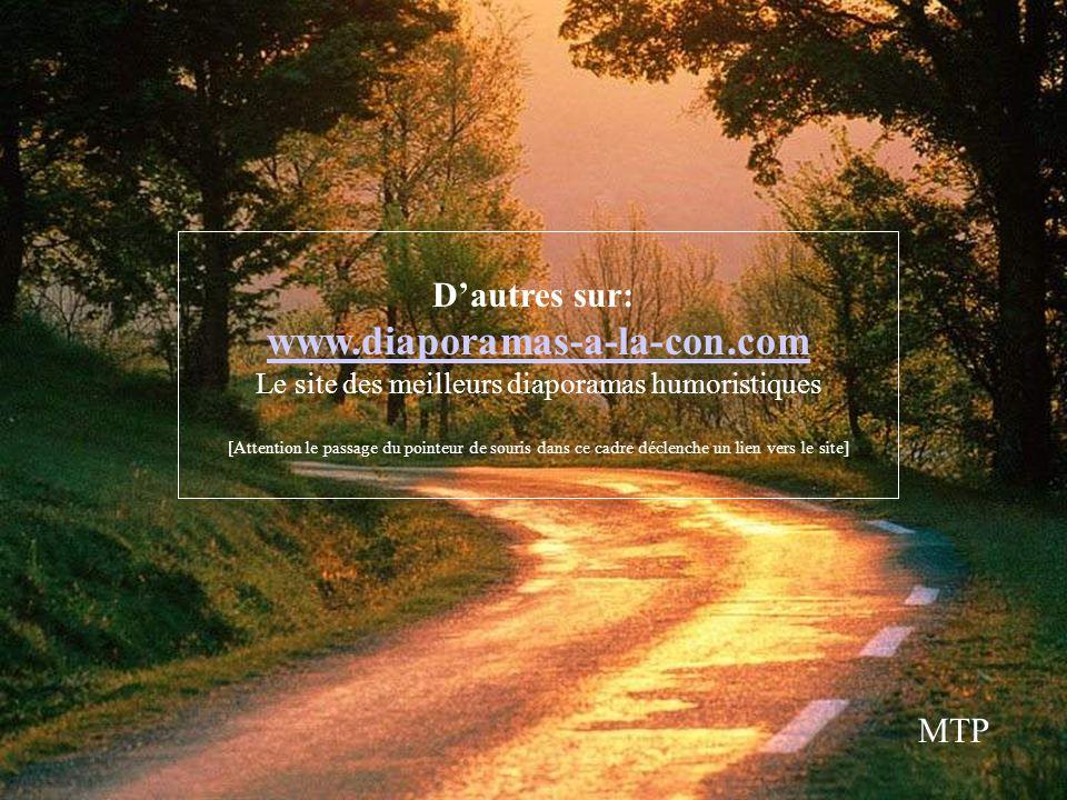 Dautres sur: www.diaporamas-a-la-con.com Le site des meilleurs diaporamas humoristiques [Attention le passage du pointeur de souris dans ce cadre déclenche un lien vers le site] MTP