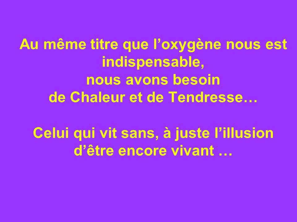 Au même titre que loxygène nous est indispensable, nous avons besoin de Chaleur et de Tendresse… Celui qui vit sans, à juste lillusion dêtre encore vivant …