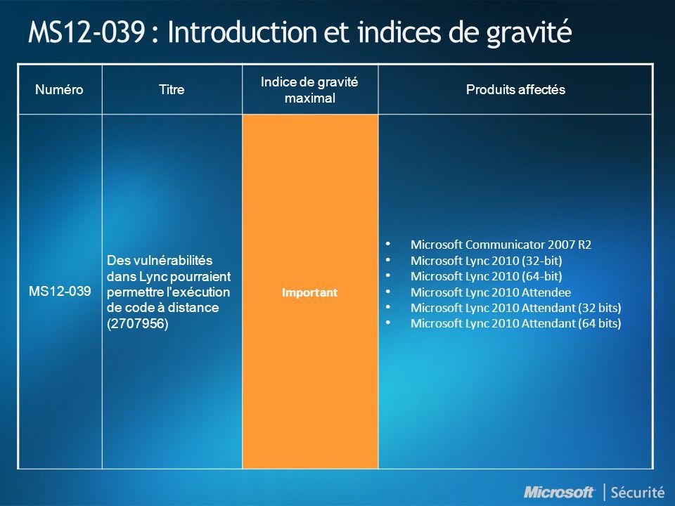 MS12-039 : Introduction et indices de gravité NuméroTitre Indice de gravité maximal Produits affectés MS12-039 Des vulnérabilités dans Lync pourraient permettre l exécution de code à distance (2707956) Important Microsoft Communicator 2007 R2 Microsoft Lync 2010 (32-bit) Microsoft Lync 2010 (64-bit) Microsoft Lync 2010 Attendee Microsoft Lync 2010 Attendant (32 bits) Microsoft Lync 2010 Attendant (64 bits)