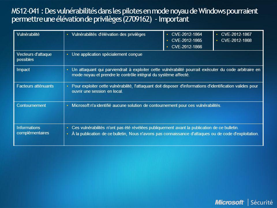 MS12-041 : Des vulnérabilités dans les pilotes en mode noyau de Windows pourraient permettre une élévation de privilèges (2709162) - Important VulnérabilitéVulnérabilités d élévation des privilègesCVE-2012-1864 CVE-2012-1865 CVE-2012-1866 CVE-2012-1867 CVE-2012-1868 Vecteurs d attaque possibles Une application spécialement conçue ImpactUn attaquant qui parviendrait à exploiter cette vulnérabilité pourrait exécuter du code arbitraire en mode noyau et prendre le contrôle intégral du système affecté.