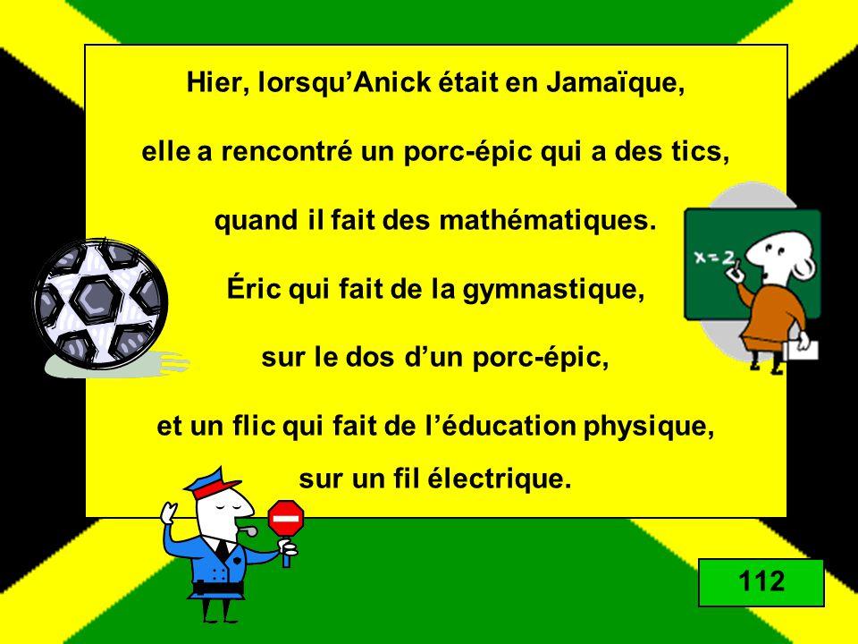 Hier, lorsquAnick était en Jamaïque, elle a rencontré un porc-épic qui a des tics, quand il fait des mathématiques. Éric qui fait de la gymnastique, s