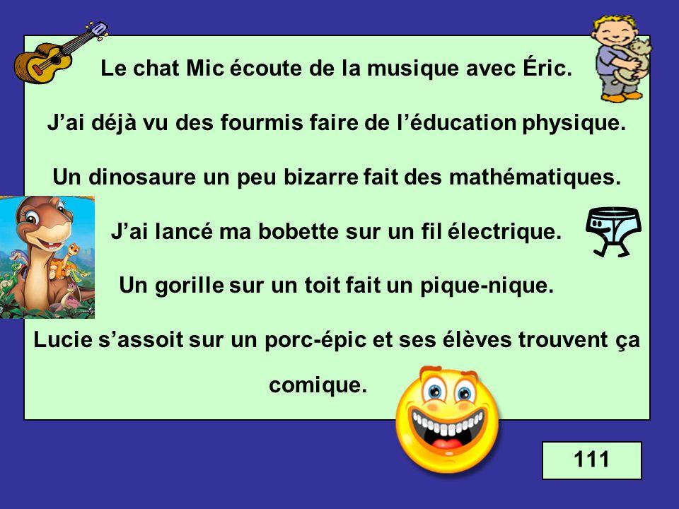 Le chat Mic écoute de la musique avec Éric. Jai déjà vu des fourmis faire de léducation physique. Un dinosaure un peu bizarre fait des mathématiques.