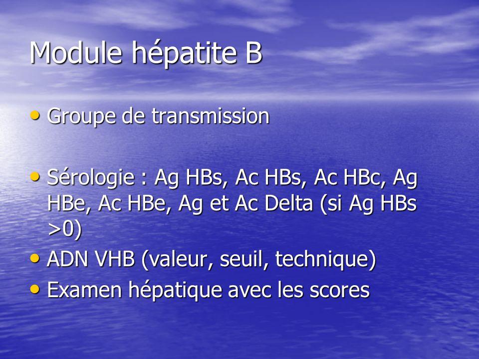 Module hépatite B Groupe de transmission Groupe de transmission Sérologie : Ag HBs, Ac HBs, Ac HBc, Ag HBe, Ac HBe, Ag et Ac Delta (si Ag HBs >0) Sérologie : Ag HBs, Ac HBs, Ac HBc, Ag HBe, Ac HBe, Ag et Ac Delta (si Ag HBs >0) ADN VHB (valeur, seuil, technique) ADN VHB (valeur, seuil, technique) Examen hépatique avec les scores Examen hépatique avec les scores