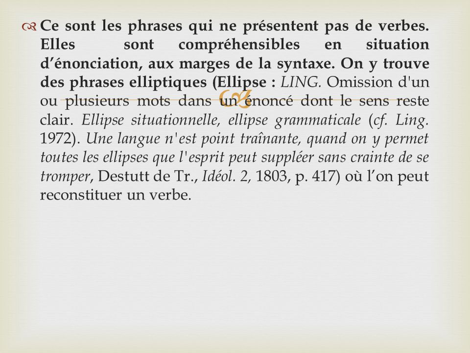 Ce sont les phrases qui ne présentent pas de verbes. Elles sont compréhensibles en situation dénonciation, aux marges de la syntaxe. On y trouve des p