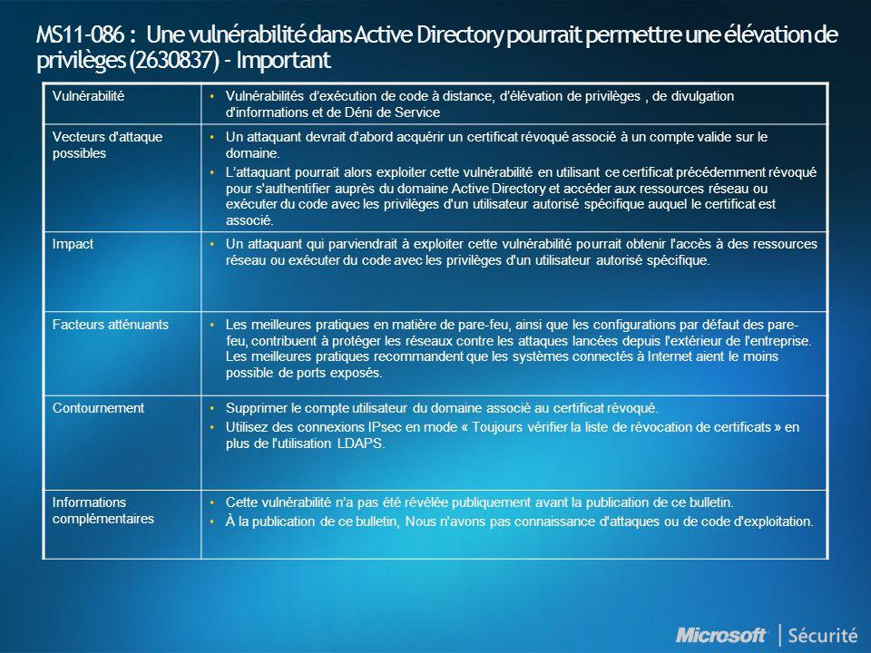 MS11-086 : Une vulnérabilité dans Active Directory pourrait permettre une élévation de privilèges (2630837) - Important VulnérabilitéVulnérabilités dexécution de code à distance, délévation de privilèges, de divulgation d informations et de Déni de Service Vecteurs d attaque possibles Un attaquant devrait d abord acquérir un certificat révoqué associé à un compte valide sur le domaine.