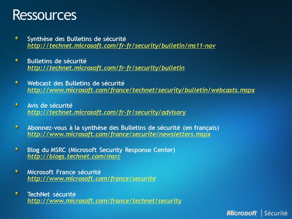 Ressources Synthèse des Bulletins de sécurité http://technet.microsoft.com/fr-fr/security/bulletin/ms11-nov http://technet.microsoft.com/fr-fr/security/bulletin/ms11-nov Bulletins de sécurité http://technet.microsoft.com/fr-fr/security/bulletin http://technet.microsoft.com/fr-fr/security/bulletin Webcast des Bulletins de sécurité http://www.microsoft.com/france/technet/security/bulletin/webcasts.mspx http://www.microsoft.com/france/technet/security/bulletin/webcasts.mspx Avis de sécurité http://technet.microsoft.com/fr-fr/security/advisory http://technet.microsoft.com/fr-fr/security/advisory Abonnez-vous à la synthèse des Bulletins de sécurité (en français) http://www.microsoft.com/france/securite/newsletters.mspx http://www.microsoft.com/france/securite/newsletters.mspx Blog du MSRC (Microsoft Security Response Center) http://blogs.technet.com/msrc http://blogs.technet.com/msrc Microsoft France sécurité http://www.microsoft.com/france/securite http://www.microsoft.com/france/securite TechNet sécurité http://www.microsoft.com/france/technet/security http://www.microsoft.com/france/technet/security