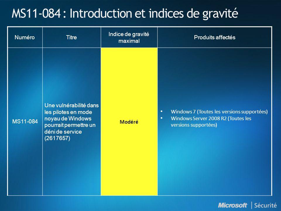 MS11-084 : Introduction et indices de gravité NuméroTitre Indice de gravité maximal Produits affectés MS11-084 Une vulnérabilité dans les pilotes en mode noyau de Windows pourrait permettre un déni de service (2617657) Modéré Windows 7 (Toutes les versions supportées) Windows Server 2008 R2 (Toutes les versions supportées)